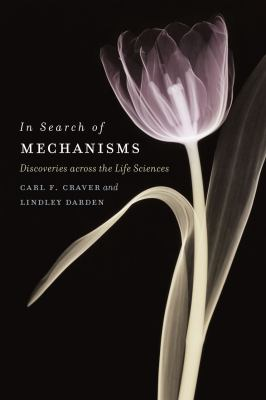 In Search of Mechanisms : Discoveries Across the Life Sciences