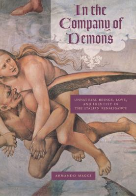 In the Company of Demons: Unnatural Beings, Love, and Identity in the Italian Renaissance 9780226501307