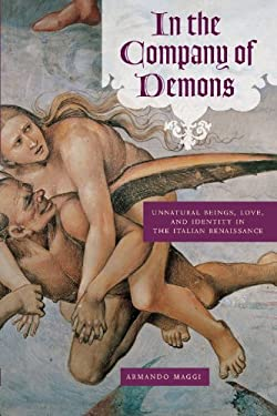 In the Company of Demons: Unnatural Beings, Love, and Identity in the Italian Renaissance 9780226501314