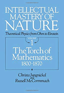 Intellectual Mastery of Nature. Theoretical Physics from Ohm to Einstein, Volume 1: The Torch of Mathematics, 1800 to 1870 9780226415826