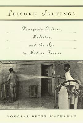 Leisure Settings: Bourgeois Culture, Medicine, and the Spa in Modern France 9780226500751
