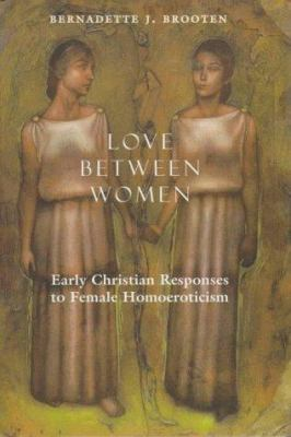 Love Between Women: Early Christian Responses to Female Homoeroticism 9780226075914