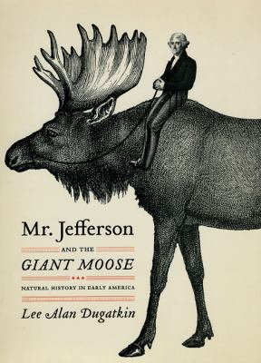 Mr. Jefferson and the Giant Moose: Natural History in Early America 9780226169149