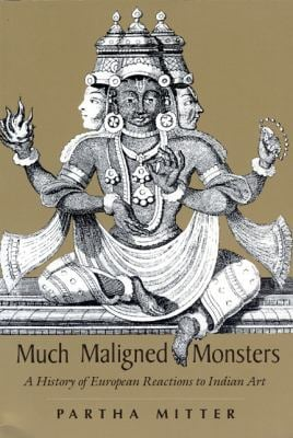 Much Maligned Monsters: A History of European Reactions to Indian Art 9780226532394