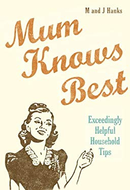 Mum Knows Best: Exceedingly Helpful Household Tips 9780224086851