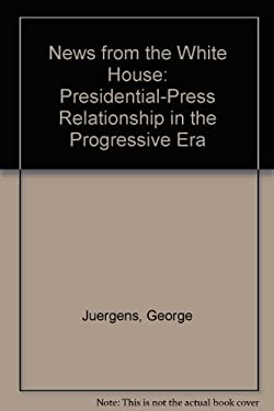 News from the White House: The Presidential-Press Relationship in the Progressive Era