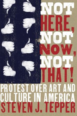 Not Here, Not Now, Not That!: Protest Over Art and Culture in America 9780226792866