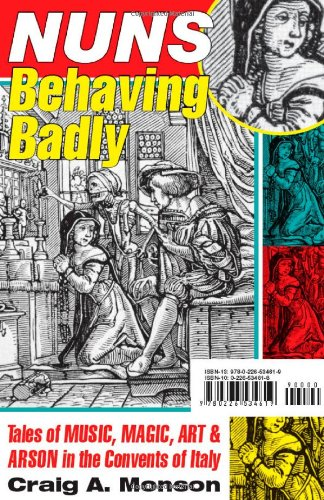 Nuns Behaving Badly: Tales of Music, Magic, Art, and Arson in the Convents of Italy 9780226534619