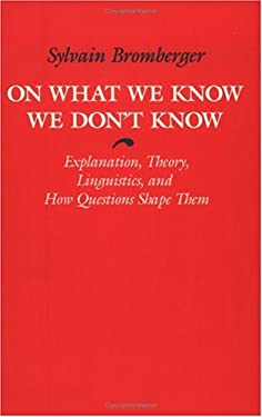 On What We Know We Don't Know on What We Know We Don't Know on What We Know We Don't Know: Explanation, Theory, Linguistics, and How Questions Shape T 9780226075402