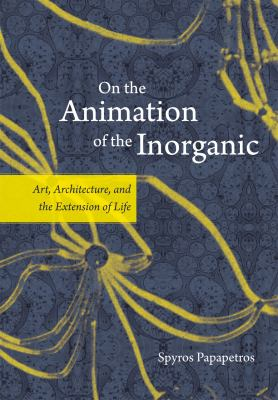 On the Animation of the Inorganic: Art, Architecture, and the Extension of Life 9780226645681