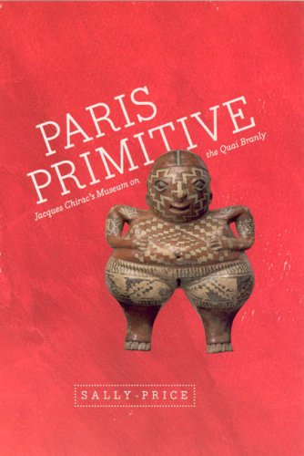 Paris Primitive: Jacques Chirac's Museum on the Quai Branly 9780226680705