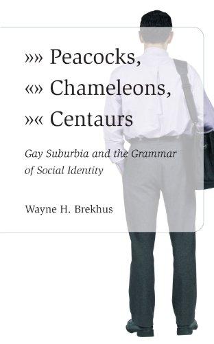 Peacocks, Chameleons, Centaurs: Gay Suburbia and the Grammar of Social Identity 9780226072920