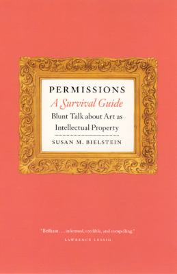 Permissions, a Survival Guide: Blunt Talk about Art as Intellectual Property 9780226046372