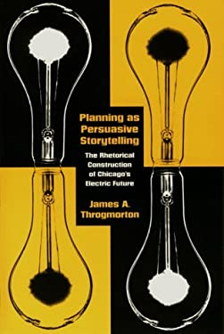 Planning as Persuasive Storytelling: The Rhetorical Construction of Chicago's Electric Future 9780226799643