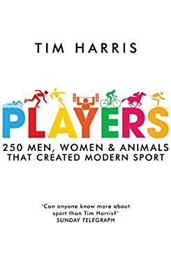 Players: 250 Men, Women & Animals Who Created Modern Sport