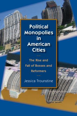 Political Monopolies in American Cities: The Rise and Fall of Bosses and Reformers 9780226812823