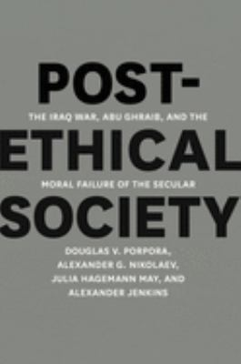 Post-ethical Society: The Iraq War, Abu Ghraib, and the Moral Failure of the Secular 9780226062495