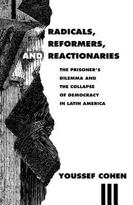 Radicals, Reformers, and Reactionaries: The Prisoner's Dilemma and the Collapse of Democracy in Latin America 9780226112725