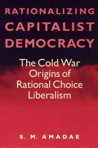 Rationalizing Capitalist Democracy: The Cold War Origins of Rational Choice Liberalism 9780226016542