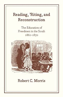 Reading, 'Riting, and Reconstruction: The Education of Freedmen in the South, 1861-1870 9780226539287