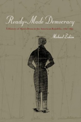 Ready-Made Democracy: A History of Men's Dress in the American Republic, 1760-1860 9780226977935