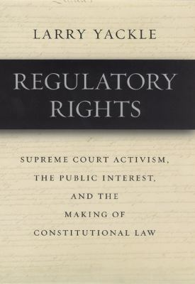 Regulatory Rights: Supreme Court Activism, the Public Interest, and the Making of Constitutional Law 9780226944715