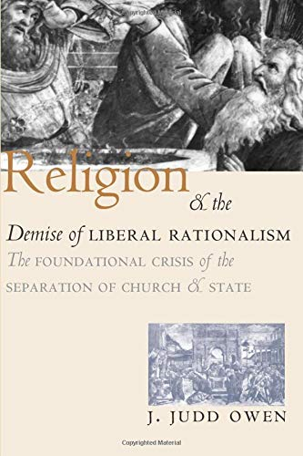 Religion and the Demise of Liberal Rationalism: The Foundational Crisis of the Separation of Church and State 9780226641928