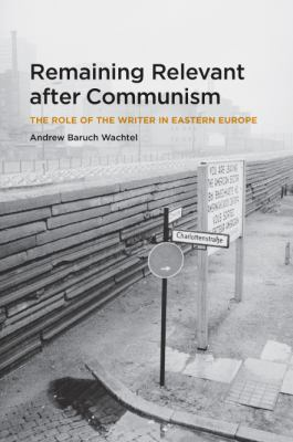 Remaining Relevant After Communism: The Role of the Writer in Eastern Europe 9780226867663