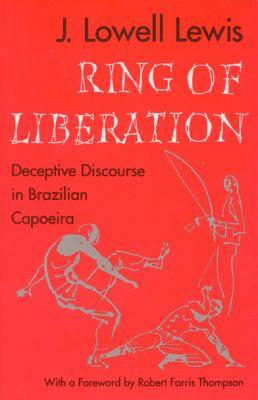 Ring of Liberation Ring of Liberation Ring of Liberation: Deceptive Discourse in Brazilian Capoeira Deceptive Discourse in Brazilian Capoeira Deceptiv - Lewis, J. Lowell / Lewis, John Lowell / Thompson, Robert Farris