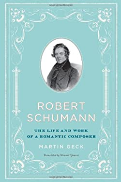 Robert Schumann: The Life and Work of a Romantic Composer 9780226284699