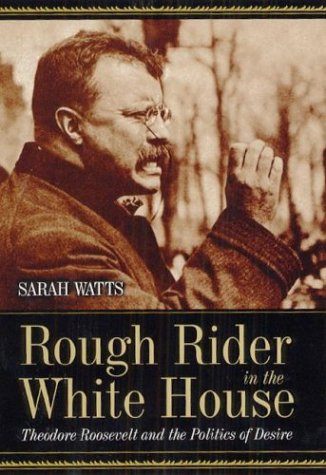 Rough Rider in the White House: Theodore Roosevelt and the Politics of Desire 9780226876078