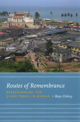Routes of Remembrance: Refashioning the Slave Trade in Ghana 9780226349763