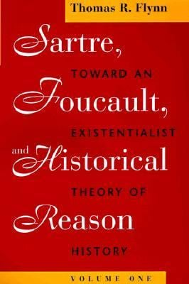 Sartre, Foucault, and Historical Reason, Volume One: Toward an Existentialist Theory of History 9780226254685