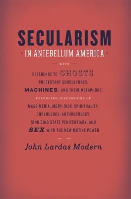 Secularism in Antebellum America: Reference to Ghosts, Protestant Subcultures, Machines, and Their Metaphors: Featuring Discussions of Mass Media, Mob 9780226533230