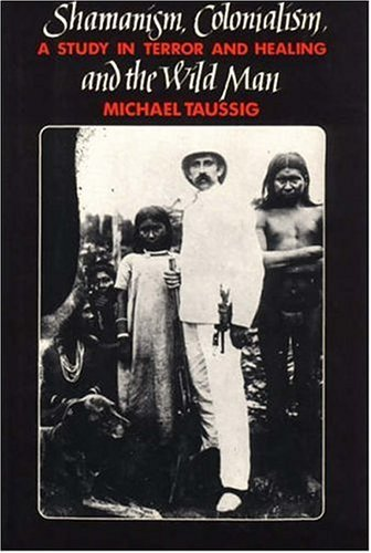 Shamanism, Colonialism, and the Wild Man: A Study in Terror and Healing 9780226790138