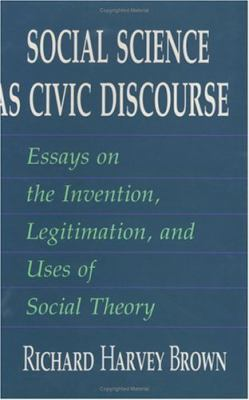 Social Science as Civic Discourse: Essays on the Invention, Legitimation, and Uses of Social Theory 9780226076249
