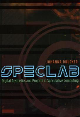 Speclab: Digital Aesthetics and Projects in Speculative Computing 9780226165073