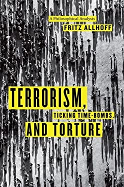 Terrorism, Ticking Time-Bombs, and Torture: A Philosophical Analysis 9780226014838