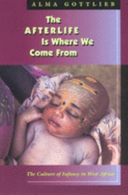 The Afterlife Is Where We Come from: The Culture of Infancy in West Africa 9780226305028