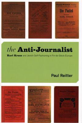 The Anti-Journalist: Karl Kraus and Jewish Self-Fashioning in Fin-de-Siecle Europe 9780226709703