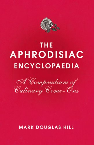 The Aphrodisiac Encyclopaedia: A Compendium of Culinary Come-Ons 9780224086974