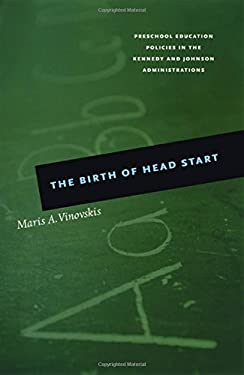 The Birth of Head Start: Preschool Education Policies in the Kennedy and Johnson Administrations 9780226856711