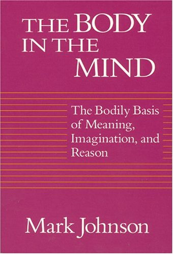 The Body in the Mind: The Bodily Basis of Meaning, Imagination, and Reason 9780226403182