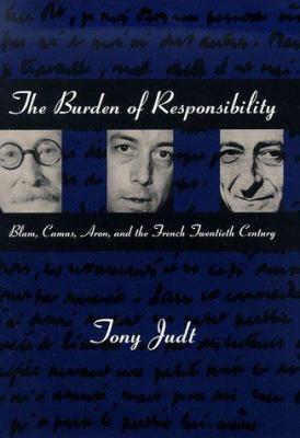 The Burden of Responsibility Burden of Responsibility Burden of Responsibility: Blum, Camus, Aron, and the French Twentieth Century Blum, Camus, Aron, 9780226414188