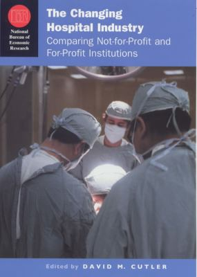 The Changing Hospital Industry: Comparing Not-For-Profit and For-Profit Institutions 9780226132198