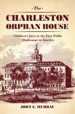 The Charleston Orphan House: Children's Lives in the First Public Orphanage in America 9780226924090
