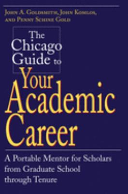 The Chicago Guide to Your Academic Career: A Portable Mentor for Scholars from Graduate School Through Tenure 9780226301518