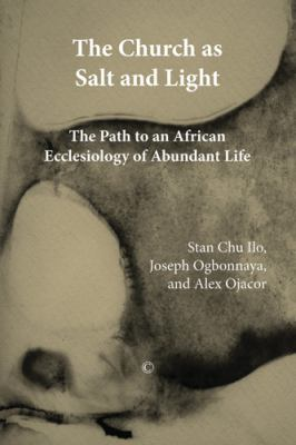 The Church in Africa as Salt and Light: Path to an African Ecclesiology of Abundant Life 9780227680087