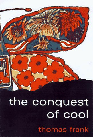 The Conquest of Cool: Business Culture, Counterculture, and the Rise of Hip Consumerism 9780226259918
