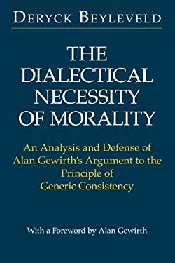 The Dialectical Necessity of Morality: An Analysis and Defense of Alan Gewirth's Argument to the Principle of Generic Consistency - 2nd Edition